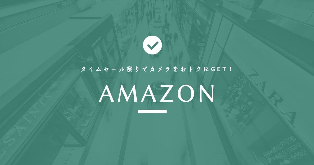 【期間限定】Amazonタイムセール祭りでカメラをおトクにGET!